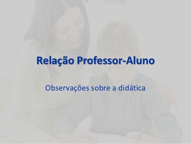 Relação Professor-Aluno Observações sobre a didática