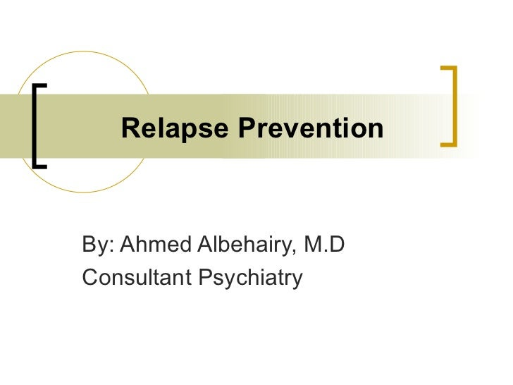 Relapse PreventionBy: Ahmed Albehairy, M.DConsultant Psychiatry