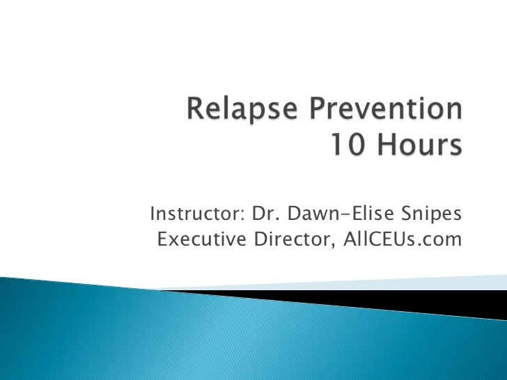 Relapse Prevention10 Hours<br />Instructor: Dr. Dawn-Elise Snipes<br />Executive Director, AllCEUs.com<br />