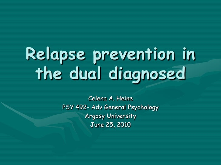 Relapse prevention in the dual diagnosed<br />Celena A. Heine<br />PSY 492- Adv General Psychology<br />Argosy University<...