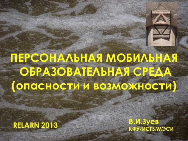 ПЕРСОНАЛЬНАЯ МОБИЛЬНАЯОБРАЗОВАТЕЛЬНАЯ СРЕДА(опасности и возможности)RELARN 2013В.И.ЗуевКФУ/ИСГЗ/МЭСИ