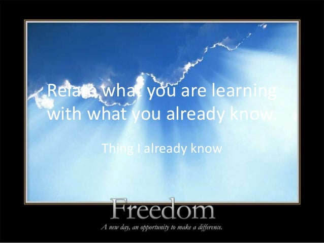 Relate what you are learningwith what you already know.      Thing I already know