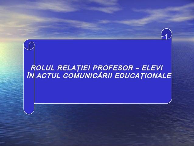 ROLUL RELAŢIEI PROFESOR – ELEVI ÎN ACTUL COMUNICĂRII EDUCAŢIONALE