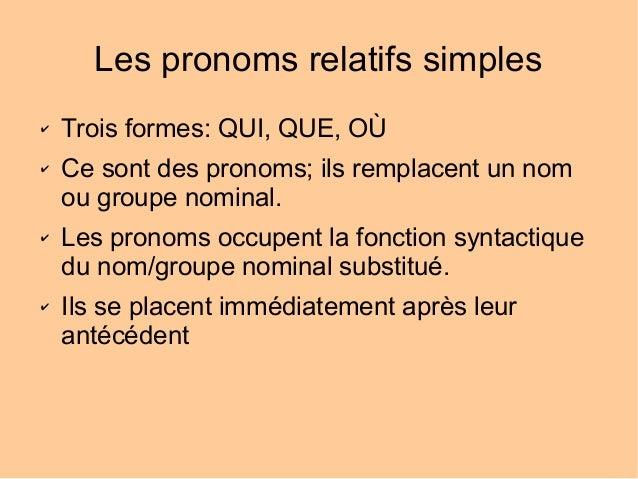 Les pronoms relatifs simples ✔ ✔  ✔  ✔  Trois formes: QUI, QUE, OÙ Ce sont des pronoms; ils remplacent un nom ou groupe no...