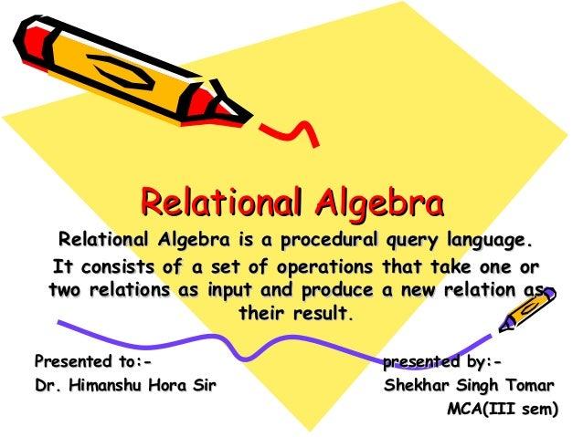 Relational AlgebraRelational Algebra Relational Algebra is a procedural query language.Relational Algebra is a procedural ...