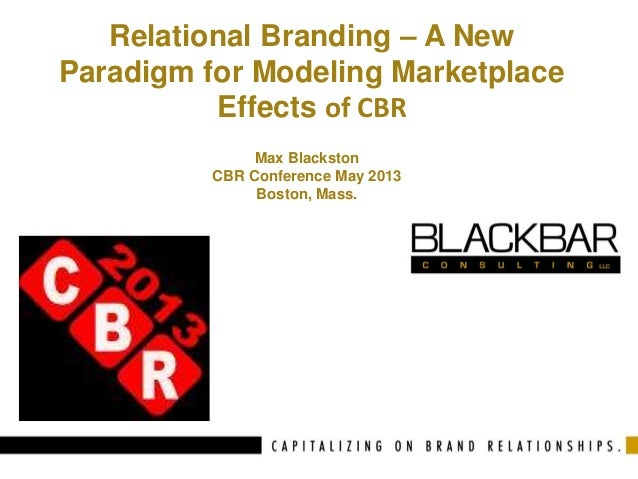 Relational Branding – A New Paradigm for Modeling Marketplace Effects of CBR Max Blackston CBR Conference May 2013 Boston,...