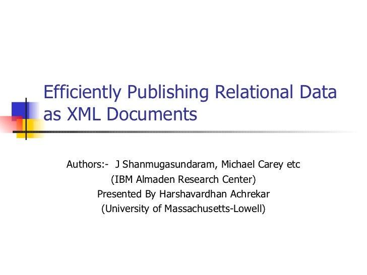 Efficiently Publishing Relational Data as XML Documents Authors:-  J Shanmugasundaram, Michael Carey etc (IBM Almaden Rese...