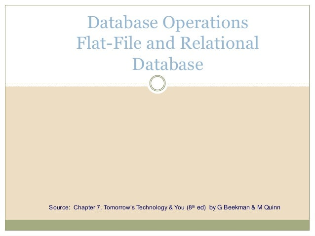 Database Operations Flat-File and Relational Database Source: Chapter 7, Tomorrow's Technology & You (8th ed) by G Beekman...