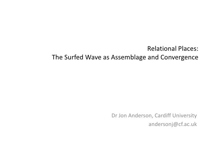 Relational Places: The Surfed Wave as Assemblage and Convergence<br />Dr Jon Anderson, Cardiff University<br />andersonj@c...