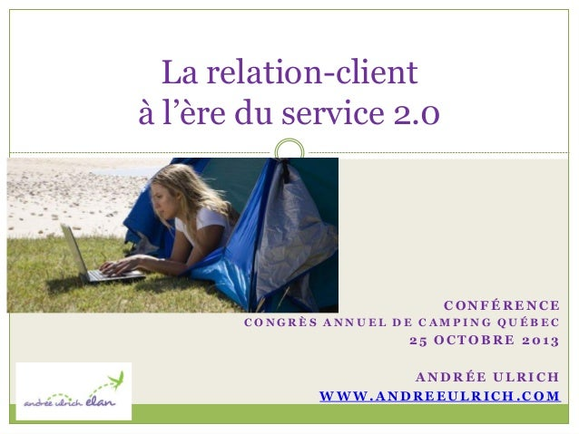 La relation-client à l'ère du service 2.0  CONFÉRENCE CONGRÈS ANNUEL DE CAMPING QUÉBEC  25 OCTOBRE 2013  ANDRÉE ULRICH WWW...