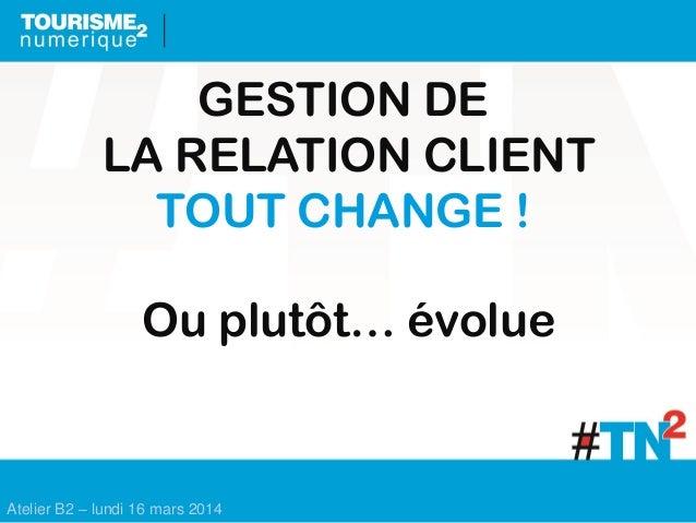 Atelier B2 – lundi 16 mars 2014 GESTION DE LA RELATION CLIENT TOUT CHANGE ! Ou plutôt… évolue