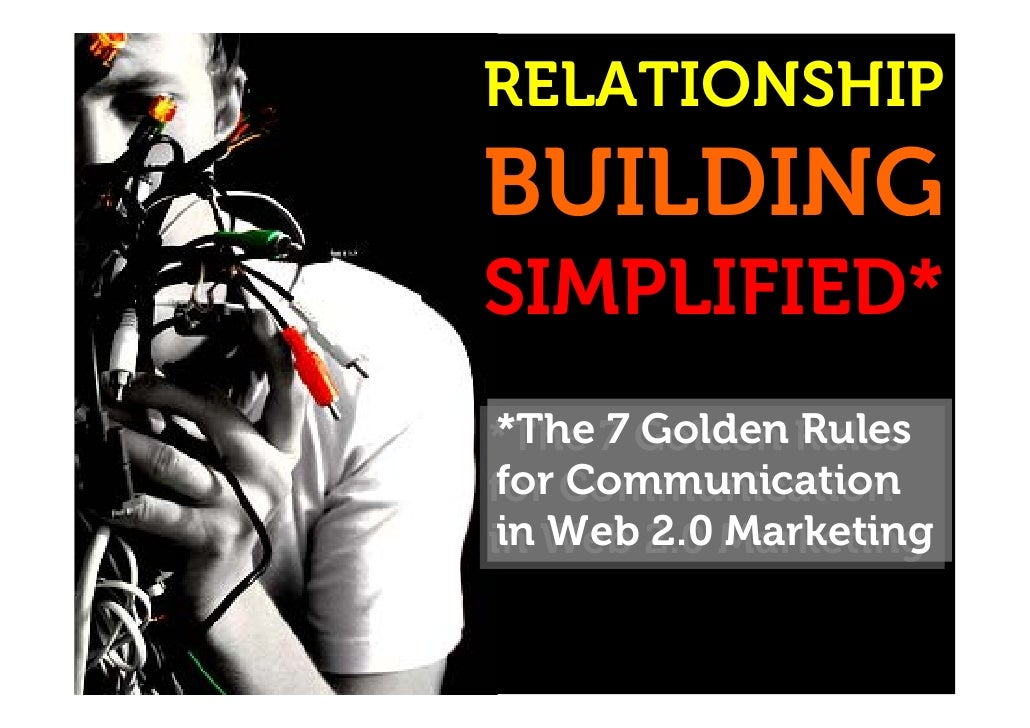 RELATIONSHIP BUILDING SIMPLIFIED* *The 7 Golden Rules for Communication in Web 2.0 Marketing