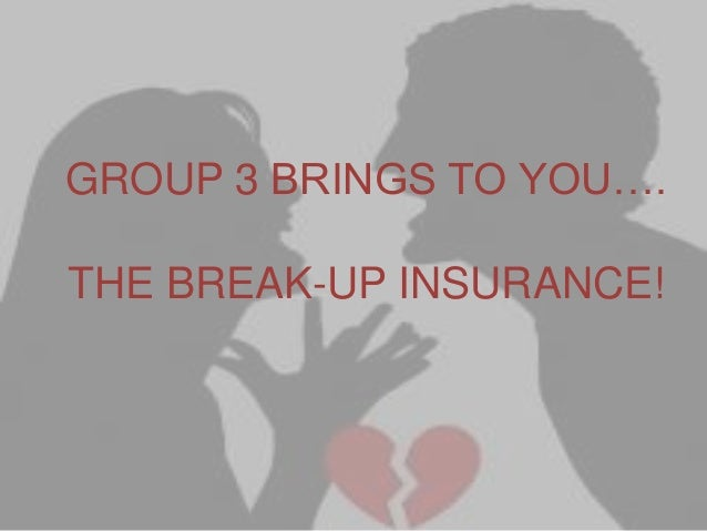 GROUP 3 BRINGS TO YOU….  THE BREAK-UP INSURANCE!