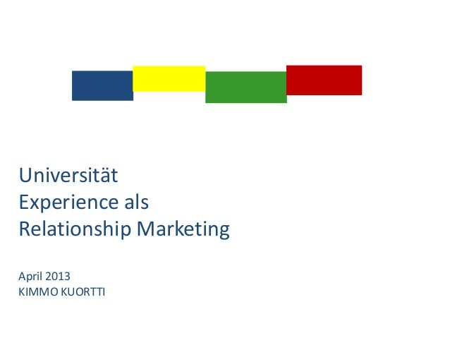 Universität Experience als Relationship Marketing April 2013 KIMMO KUORTTI
