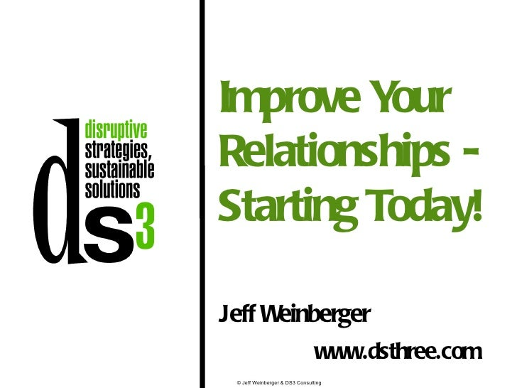 Improve Y ourRelationships -Starting Today!Jeff Weinberger                                www.dsthree.com © Jeff Weinberge...