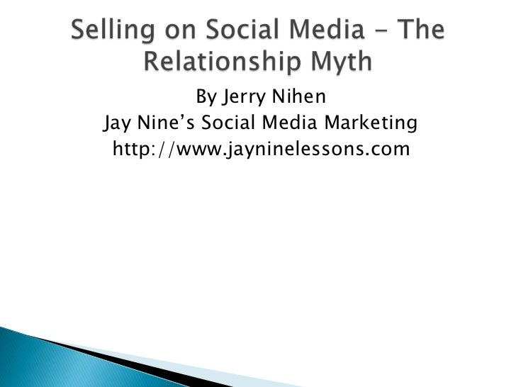 Selling on Social Media - The Relationship Myth <br />By Jerry Nihen<br />Jay Nine's Social Media Marketing<br />http://ww...