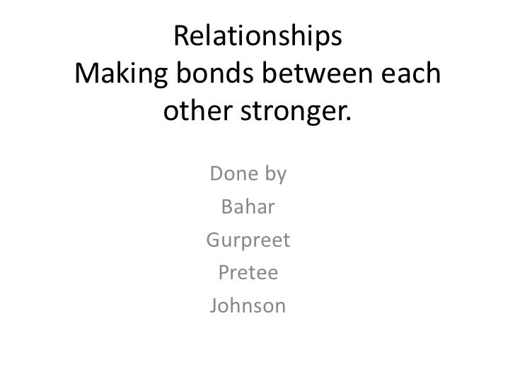 RelationshipsMaking bonds between each      other stronger.         Done by          Bahar         Gurpreet          Prete...