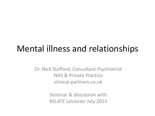 Mental illness and relationships Dr. Nick Stafford, Consultant Psychiatrist NHS & Private Practice clinical-partners.co.uk...