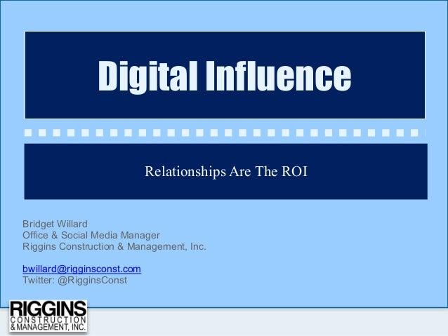 Relationships Are The ROI Digital Influence Bridget Willard Office & Social Media Manager Riggins Construction & Managemen...