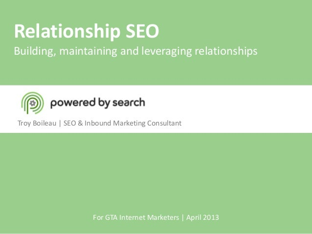 Relationship SEOBuilding, maintaining and leveraging relationshipsTroy Boileau | SEO & Inbound Marketing ConsultantFor GTA...