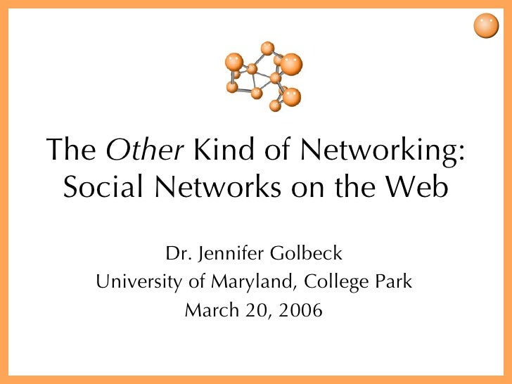 The  Other  Kind of Networking: Social Networks on the Web Dr. Jennifer Golbeck University of Maryland, College Park March...