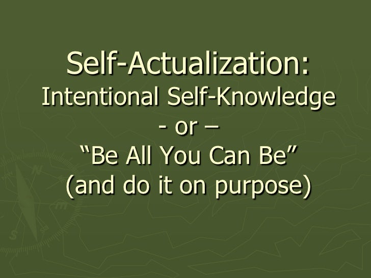 """Self-Actualization:Intentional Self-Knowledge - or – """"Be All You Can Be"""" (and do it on purpose)<br />"""
