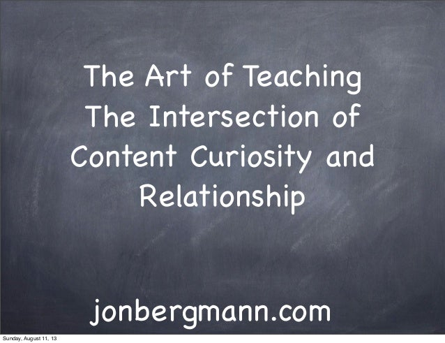 The Art of Teaching The Intersection of Content Curiosity and Relationship jonbergmann.com Sunday, August 11, 13