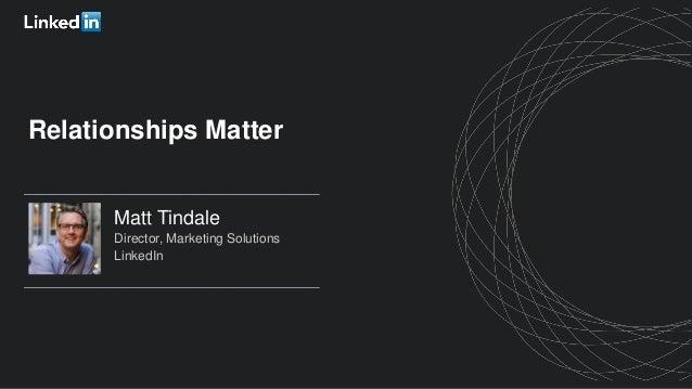 Matt Tindale Director, Marketing Solutions LinkedIn Relationships Matter