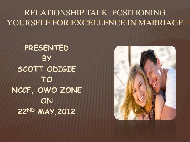 RELATIONSHIP TALK: POSITIONINGYOURSELF FOR EXCELLENCE IN MARRIAGE   PRESENTED       BY SCOTT ODIGIE       TONCCF, OWO ZONE...