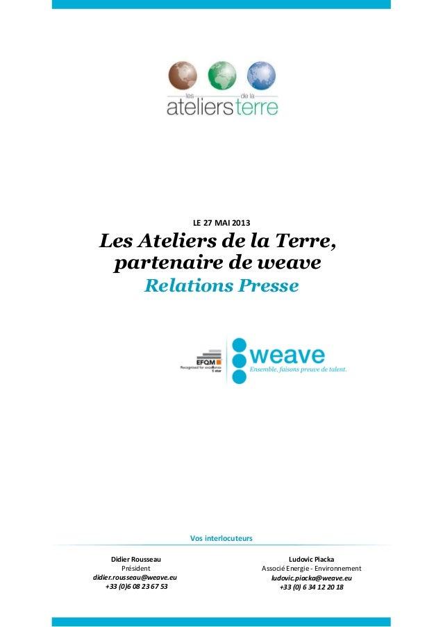 LE 27 MAI 2013Les Ateliers de la Terre,partenaire de weaveRelations PresseVos interlocuteursDidier RousseauPrésidentdidier...