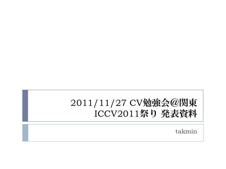 2011/11/27 CV勉強会@関東    ICCV2011祭り 発表資料               takmin