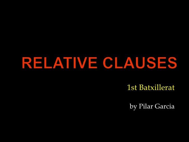 Relativeclauses<br />1st Batxillerat<br />by Pilar Garcia<br />