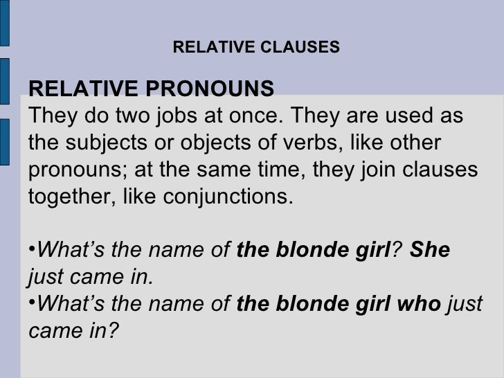 RELATIVE CLAUSES <ul><li>RELATIVE PRONOUNS </li></ul><ul><li>They do two jobs at once. They are used as the subjects or ob...