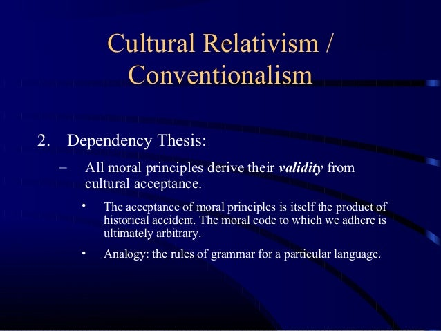 diversity and dependency thesis of moral relativism Ethical relativism is made up of a diversity thesis and a dependency thesis the diversity thesis is also known as cultural relativism and basically states that morality is different between different societies the dependency thesis is similar to the diversity thesis, but states that morality depends on the context of the society.