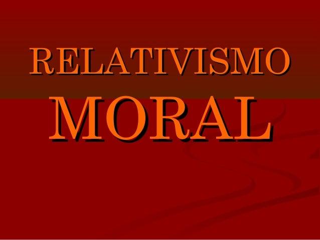 RELATIVISMORELATIVISMO MORALMORAL