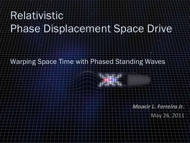 Relativistic Phase Displacement Space Drive    Warping Space Time with Phased Standing Waves Moacir L. Ferreira Jr. May 26...