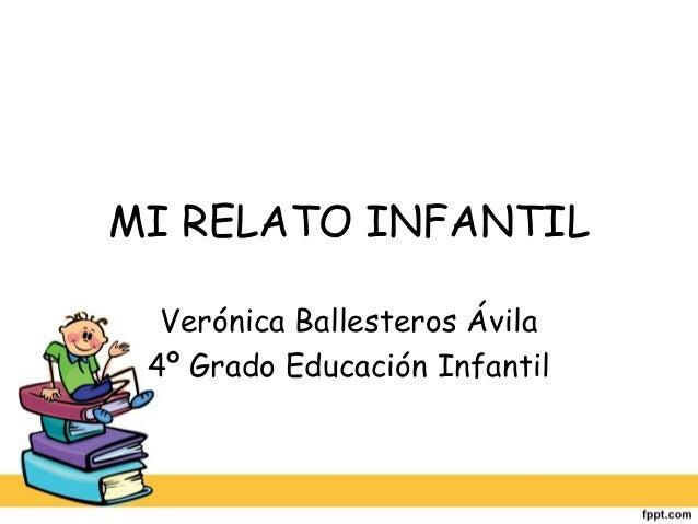 MI RELATO INFANTIL  Verónica Ballesteros Ávila 4º Grado Educación Infantil