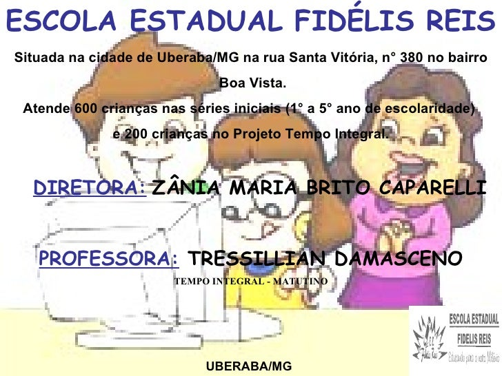 ESCOLA ESTADUAL FIDÉLIS REIS UBERABA/MG DIRETORA:   ZÂNIA MARIA BRITO CAPARELLI PROFESSORA:  TRESSILLIAN DAMASCENO TEMPO I...