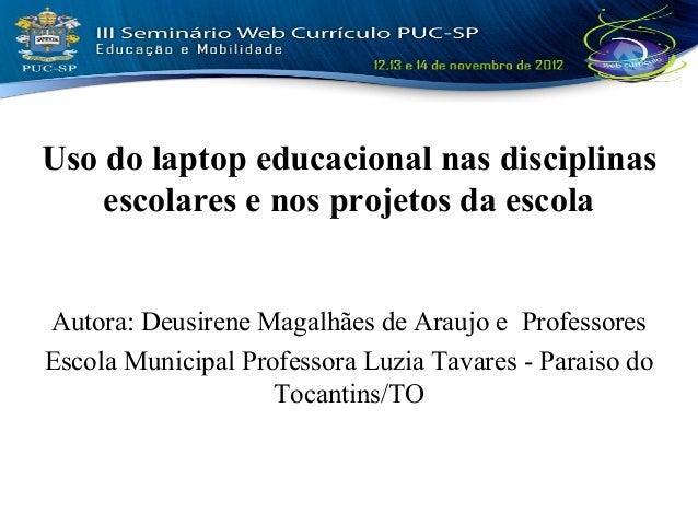 Uso do laptop educacional nas disciplinas    escolares e nos projetos da escolaAutora: Deusirene Magalhães de Araujo e Pro...
