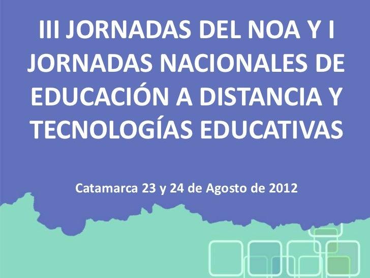 III JORNADAS DEL NOA Y IJORNADAS NACIONALES DEEDUCACIÓN A DISTANCIA YTECNOLOGÍAS EDUCATIVAS   Catamarca 23 y 24 de Agosto ...