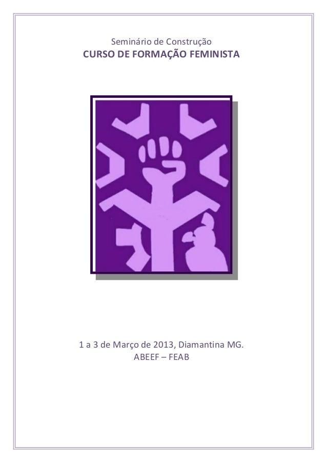 Seminário de ConstruçãoCURSO DE FORMAÇÃO FEMINISTA1 a 3 de Março de 2013, Diamantina MG.             ABEEF – FEAB