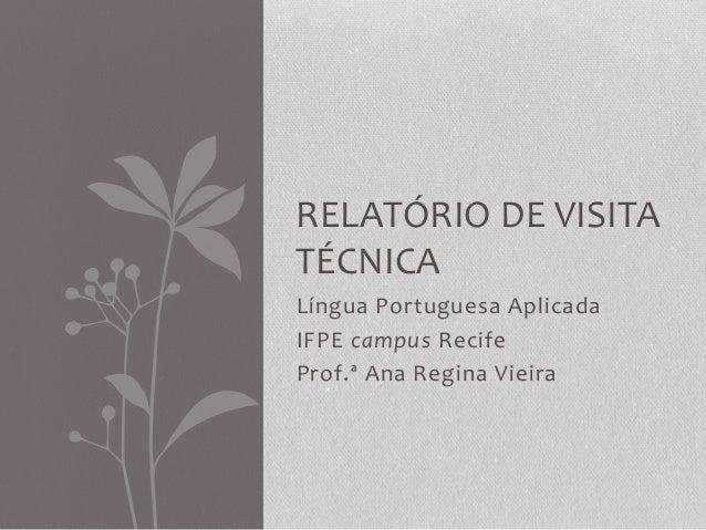 Língua Portuguesa Aplicada IFPE campus Recife Prof.ª Ana Regina Vieira RELATÓRIO DE VISITA TÉCNICA
