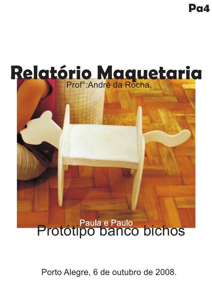 Pa4     Relatório Maquetaria       Prof°:André da Rocha.                  Paula e Paulo    Protótipo banco bichos      Por...
