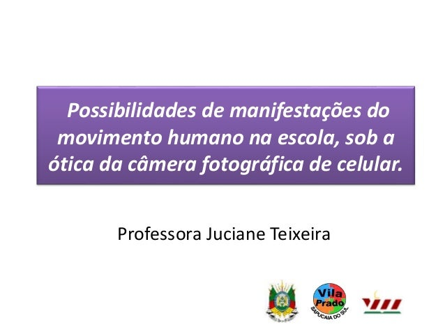 Possibilidades de manifestações do  movimento humano na escola, sob a  ótica da câmera fotográfica de celular.  Professora...