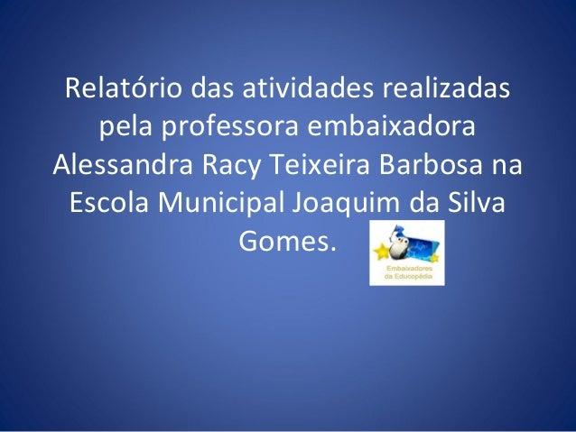 Relatório das atividades realizadas   pela professora embaixadoraAlessandra Racy Teixeira Barbosa na Escola Municipal Joaq...