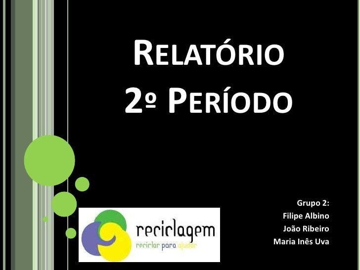 RELATÓRIO 2º PERÍODO                Grupo 2:          Filipe Albino          João Ribeiro         Maria Inês Uva