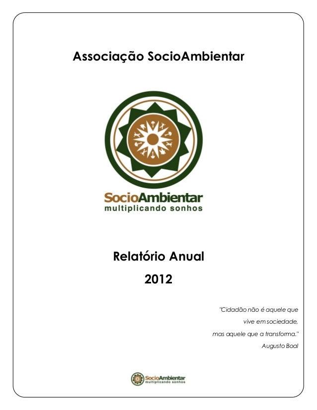 """Associação SocioAmbientar Relatório Anual 2012 """"Cidadão não é aquele que vive em sociedade, mas aquele que a transforma."""" ..."""