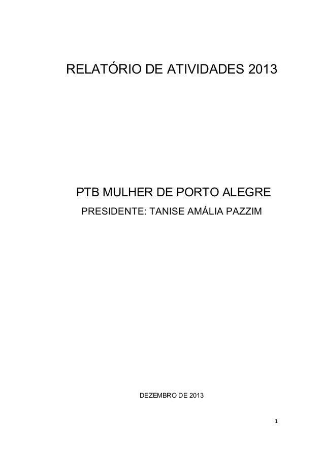 RELATÓRIO DE ATIVIDADES 2013  PTB MULHER DE PORTO ALEGRE PRESIDENTE: TANISE AMÁLIA PAZZIM  DEZEMBRO DE 2013  1