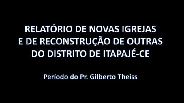 RELATÓRIO DE NOVAS IGREJAS E DE RECONSTRUÇÃO DE OUTRAS DO DISTRITO DE ITAPAJÉ-CE  Período do Pr.  Gilberto Theiss