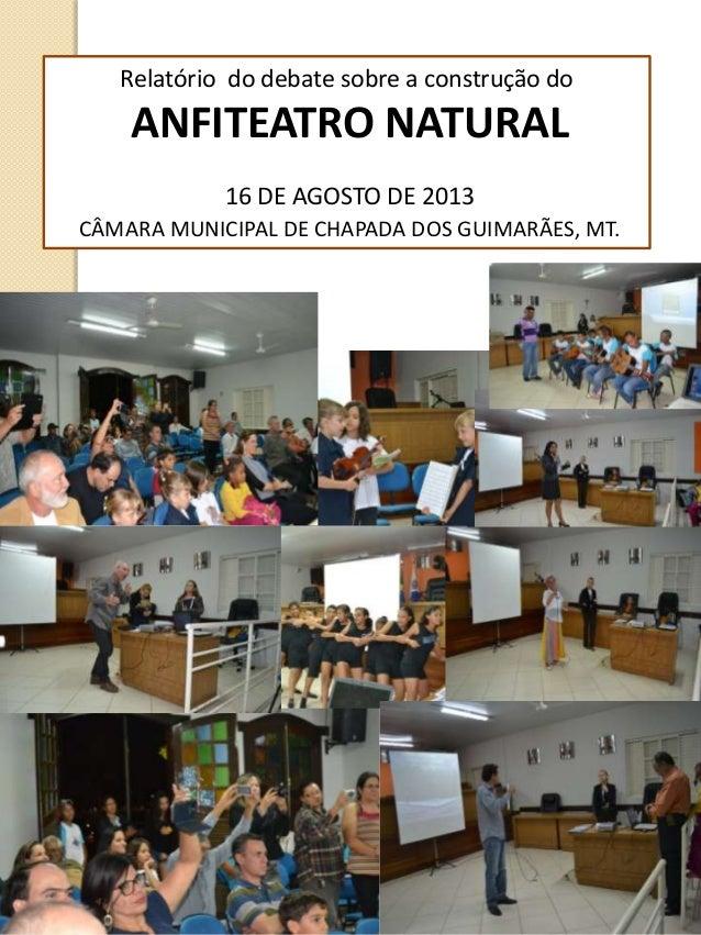 Relatório do debate sobre a construção do ANFITEATRO NATURAL 16 DE AGOSTO DE 2013 CÂMARA MUNICIPAL DE CHAPADA DOS GUIMARÃE...